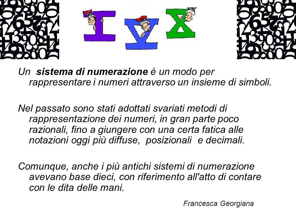 Un sistema di numerazione è un modo per rappresentare i numeri attraverso un insieme di simboli. Nel passato sono stati adottati svariati metodi di ra