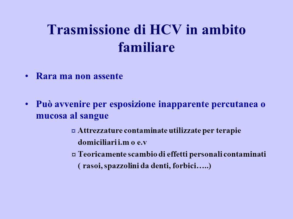 Trasmissione di HCV in ambito familiare Rara ma non assente Può avvenire per esposizione inapparente percutanea o mucosa al sangue ¤ Attrezzature cont