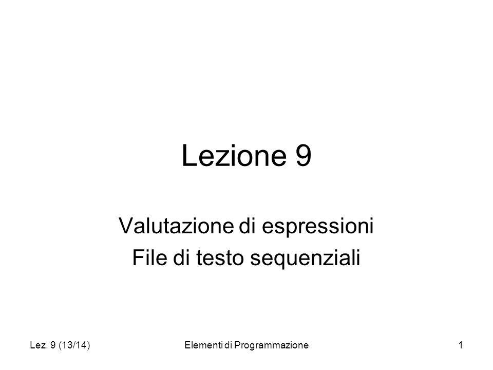Lez. 9 (13/14)Elementi di Programmazione1 Lezione 9 Valutazione di espressioni File di testo sequenziali