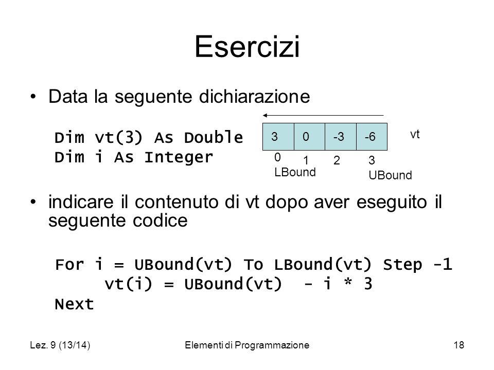 Lez. 9 (13/14)Elementi di Programmazione18 Esercizi Data la seguente dichiarazione Dim vt(3) As Double Dim i As Integer indicare il contenuto di vt do
