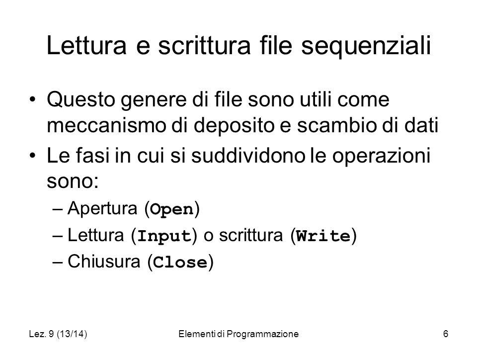 Lez. 9 (13/14)Elementi di Programmazione6 Lettura e scrittura file sequenziali Questo genere di file sono utili come meccanismo di deposito e scambio