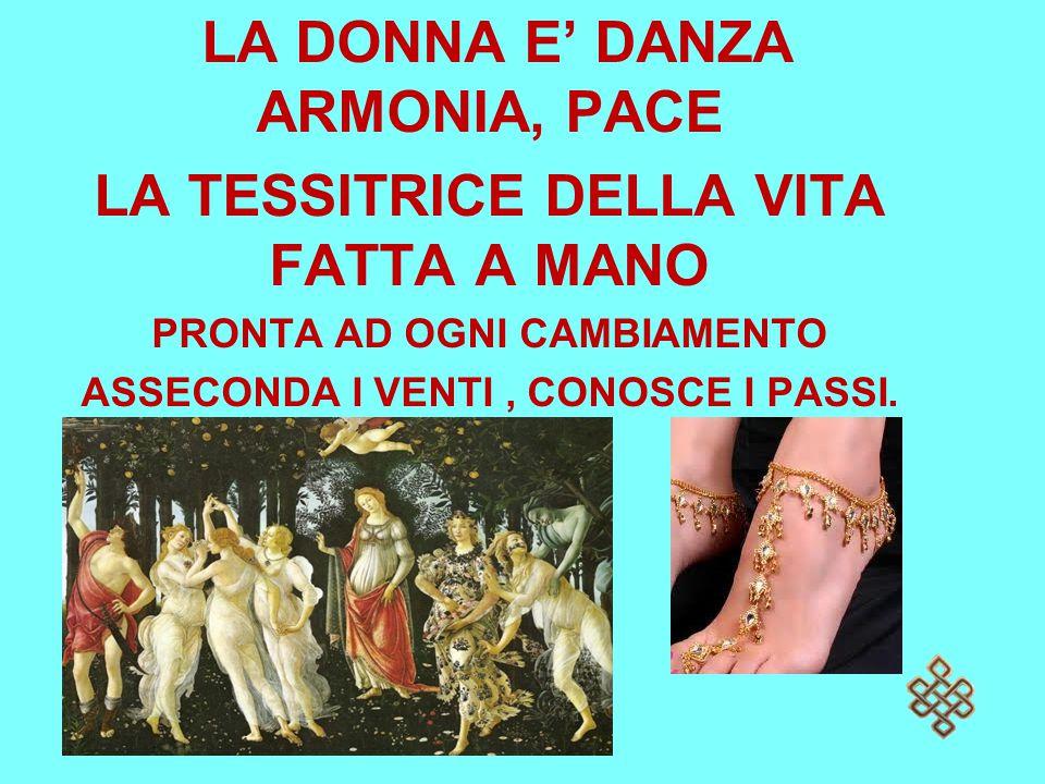 LA DONNA E' DANZA ARMONIA, PACE LA TESSITRICE DELLA VITA FATTA A MANO PRONTA AD OGNI CAMBIAMENTO ASSECONDA I VENTI, CONOSCE I PASSI.
