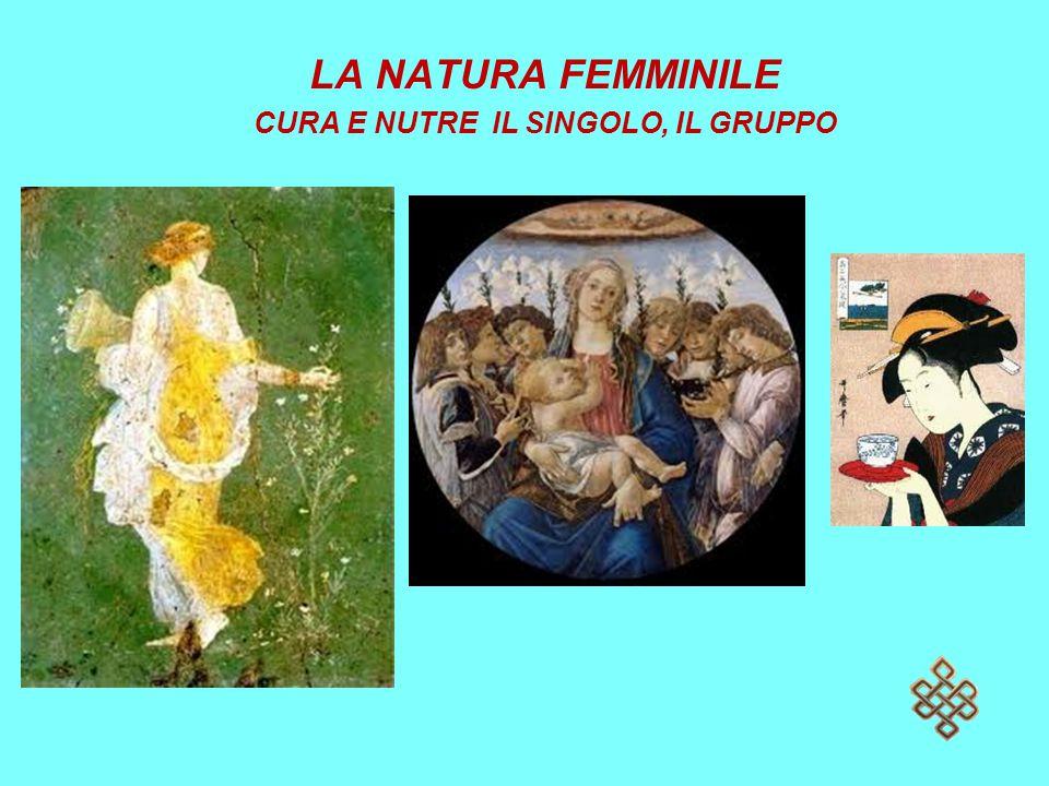 LA NATURA FEMMINILE CURA E NUTRE IL SINGOLO, IL GRUPPO