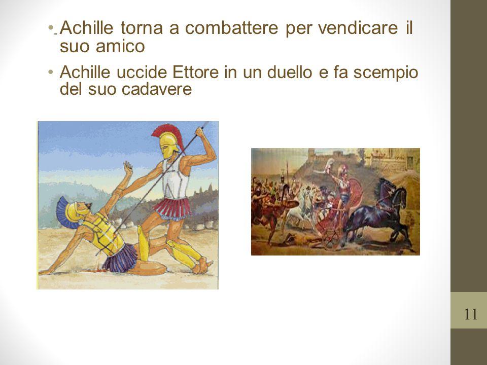 - Achille torna a combattere per vendicare il suo amico Achille uccide Ettore in un duello e fa scempio del suo cadavere 11