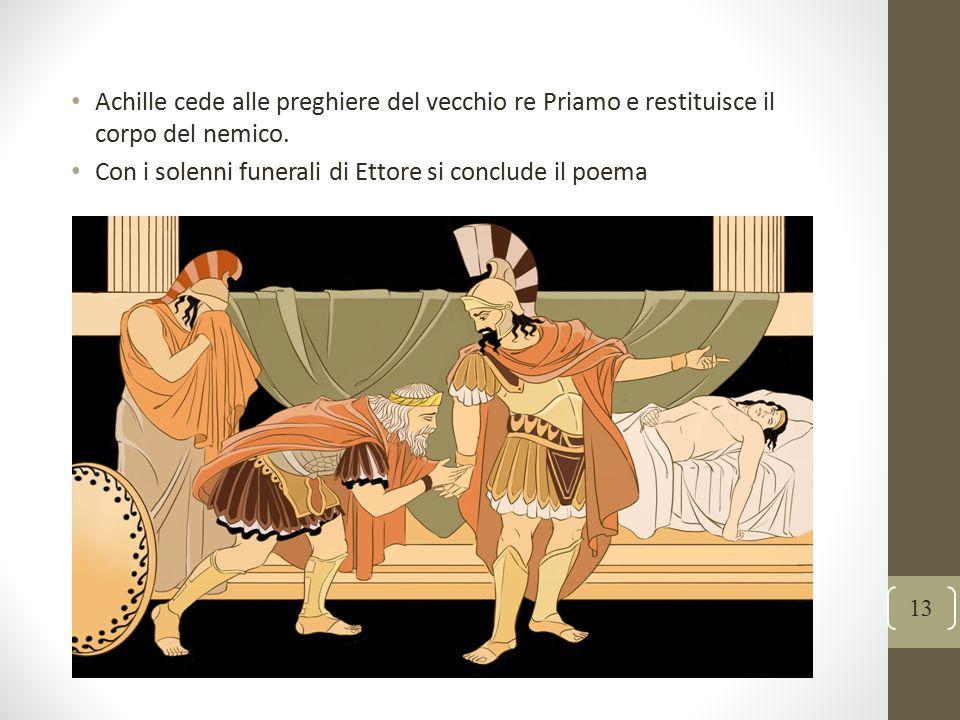 13 Achille cede alle preghiere del vecchio re Priamo e restituisce il corpo del nemico. Con i solenni funerali di Ettore si conclude il poema