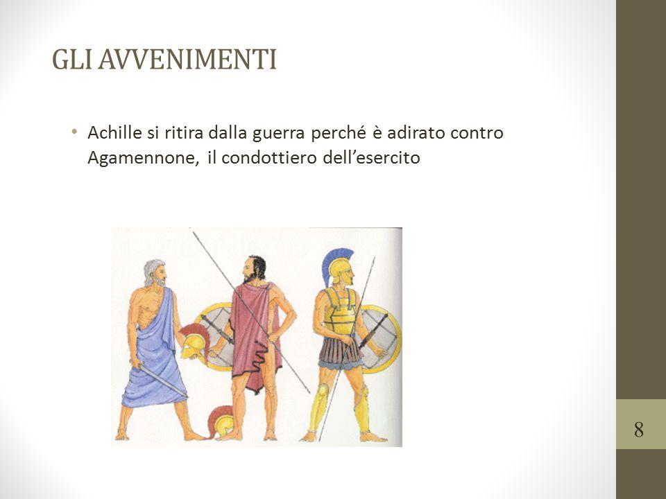 GLI AVVENIMENTI Achille si ritira dalla guerra perché è adirato contro Agamennone, il condottiero dell'esercito 8