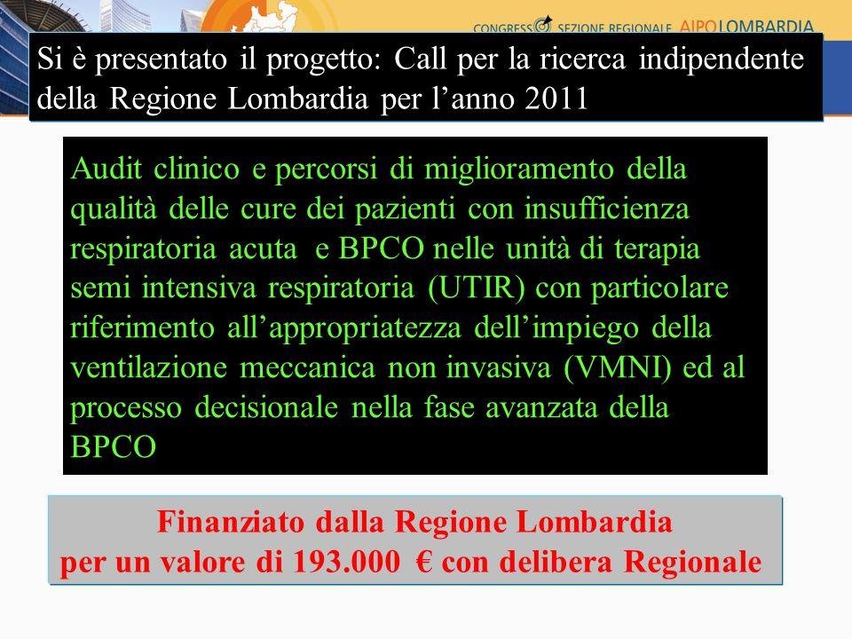 Audit clinico e percorsi di miglioramento della qualità delle cure dei pazienti con insufficienza respiratoria acuta e BPCO nelle unità di terapia semi intensiva respiratoria (UTIR) con particolare riferimento all'appropriatezza dell'impiego della ventilazione meccanica non invasiva (VMNI) ed al processo decisionale nella fase avanzata della BPCO Si è presentato il progetto: Call per la ricerca indipendente della Regione Lombardia per l'anno 2011 Finanziato dalla Regione Lombardia per un valore di 193.000 € con delibera Regionale