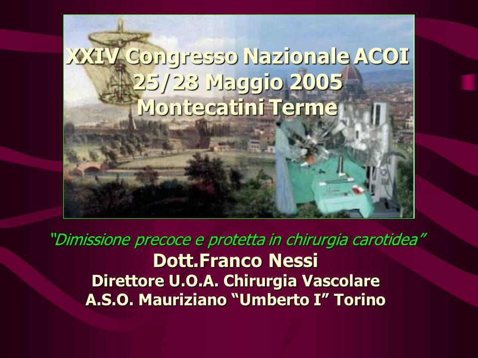 XXIV Congresso Nazionale ACOI 25/28 Maggio 2005 Montecatini Terme Dimissione precoce e protetta in chirurgia carotidea Dott.Franco Nessi Direttore U.O.A.