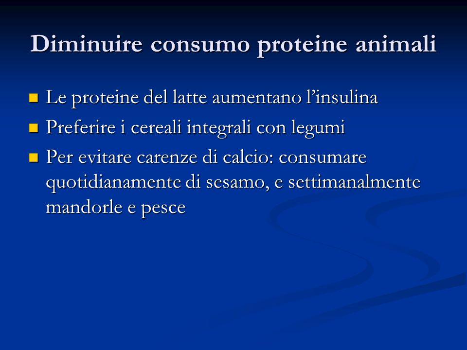Diminuire consumo proteine animali Le proteine del latte aumentano l'insulina Le proteine del latte aumentano l'insulina Preferire i cereali integrali con legumi Preferire i cereali integrali con legumi Per evitare carenze di calcio: consumare quotidianamente di sesamo, e settimanalmente mandorle e pesce Per evitare carenze di calcio: consumare quotidianamente di sesamo, e settimanalmente mandorle e pesce