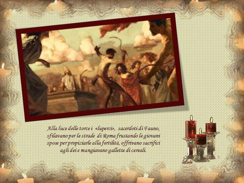 Alla luce delle torce i «luperci», sacerdoti di Fauno, sfilavano per le strade di Roma frustando le giovani spose per propiziarle alla fertilità, offrivano sacrifici agli dei e mangiavano gallette di cereali.