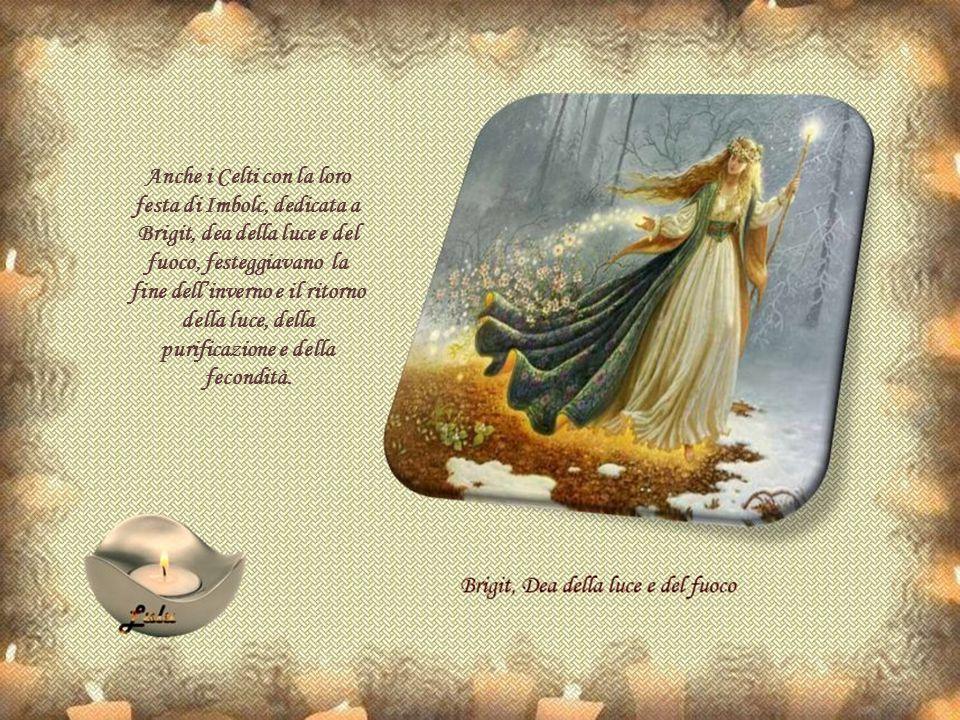 Anche i Celti con la loro festa di Imbolc, dedicata a Brigit, dea della luce e del fuoco, festeggiavano la fine dell'inverno e il ritorno della luce, della purificazione e della fecondità.