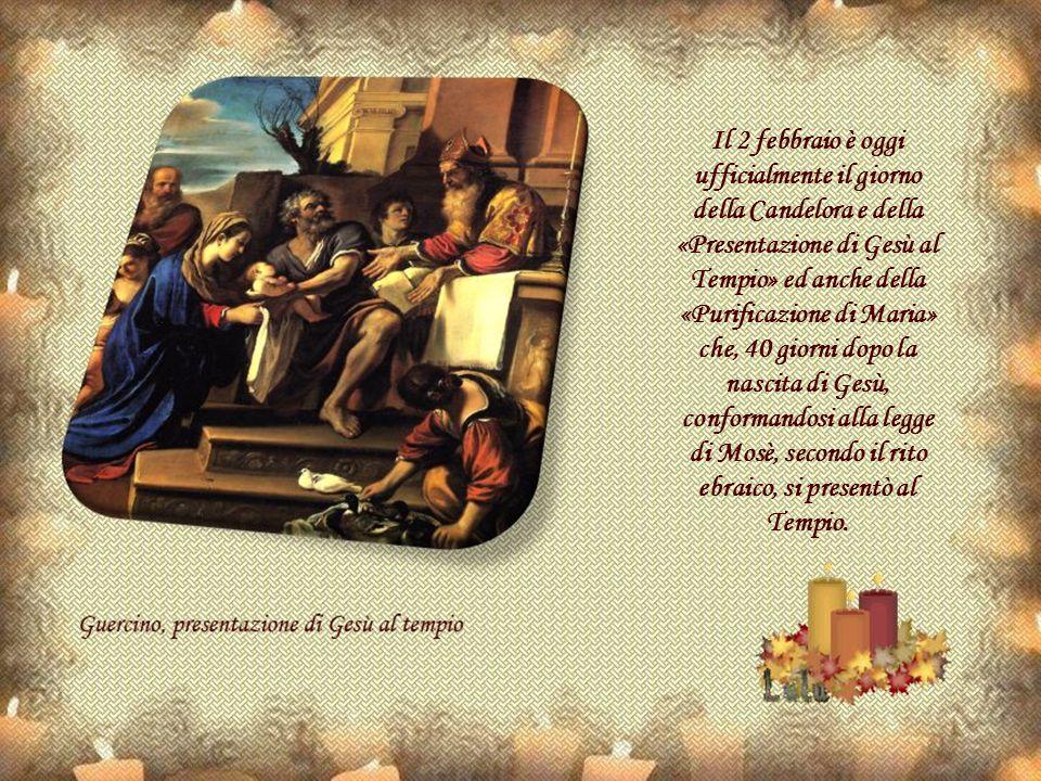 Il 2 febbraio è oggi ufficialmente il giorno della Candelora e della «Presentazione di Gesù al Tempio» ed anche della «Purificazione di Maria» che, 40 giorni dopo la nascita di Gesù, conformandosi alla legge di Mosè, secondo il rito ebraico, si presentò al Tempio.