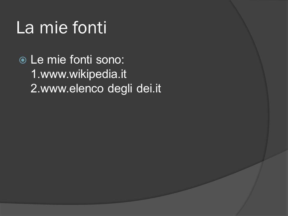 La mie fonti  Le mie fonti sono: 1.www.wikipedia.it 2.www.elenco degli dei.it