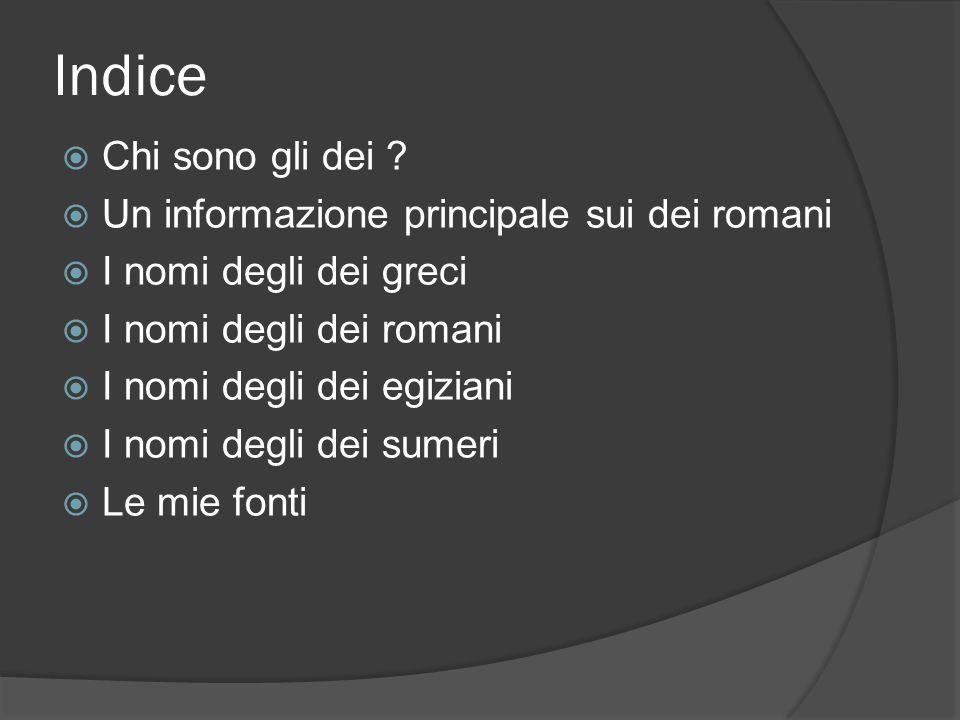 Indice  Chi sono gli dei ?  Un informazione principale sui dei romani  I nomi degli dei greci  I nomi degli dei romani  I nomi degli dei egiziani