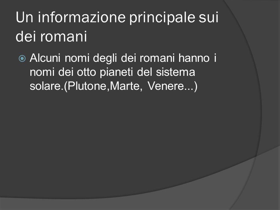 Un informazione principale sui dei romani  Alcuni nomi degli dei romani hanno i nomi dei otto pianeti del sistema solare.(Plutone,Marte, Venere...)