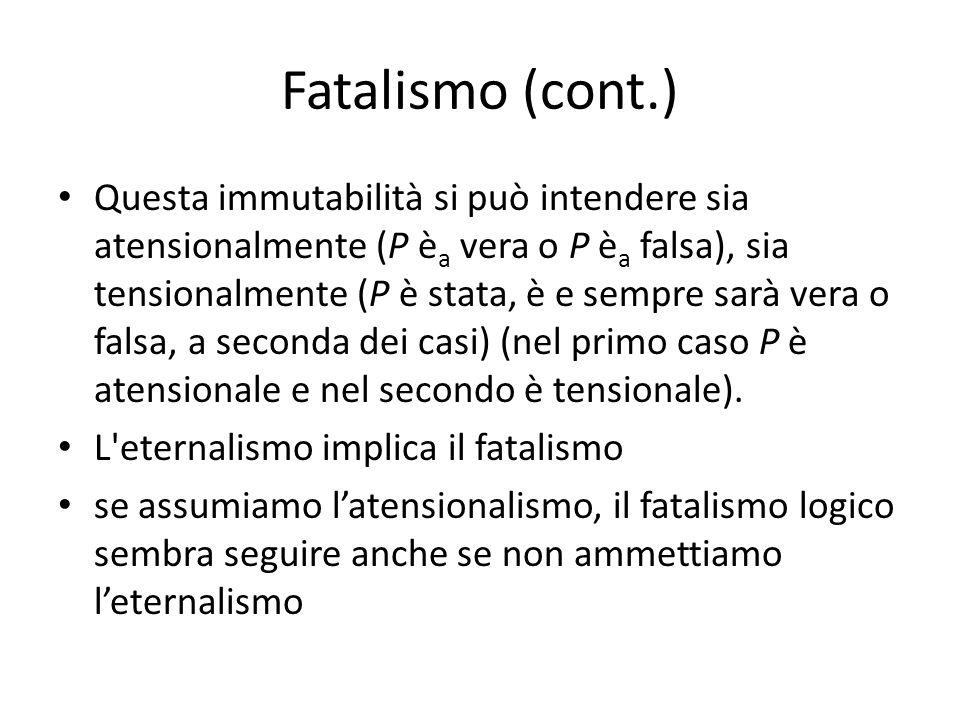 Fatalismo (cont.) Questa immutabilità si può intendere sia atensionalmente (P è a vera o P è a falsa), sia tensionalmente (P è stata, è e sempre sarà