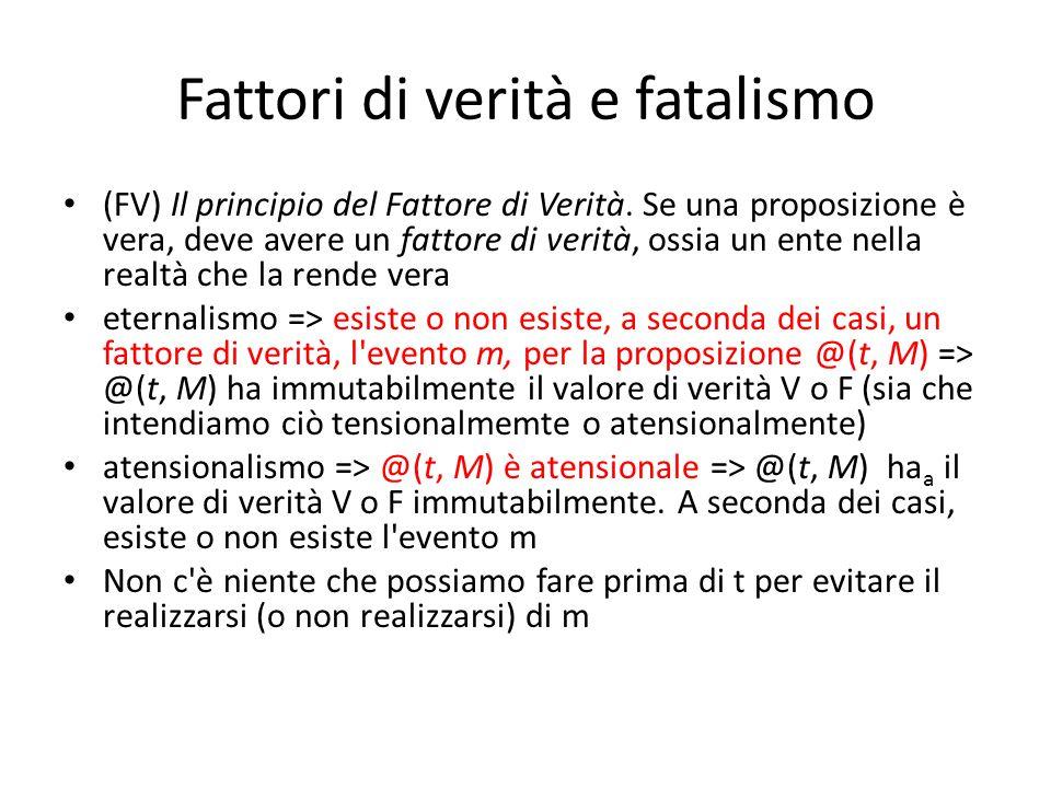 Fattori di verità e fatalismo (FV) Il principio del Fattore di Verità. Se una proposizione è vera, deve avere un fattore di verità, ossia un ente nell
