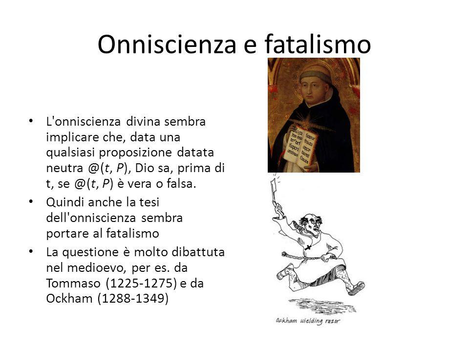 Onniscienza e fatalismo L'onniscienza divina sembra implicare che, data una qualsiasi proposizione datata neutra @(t, P), Dio sa, prima di t, se @(t,