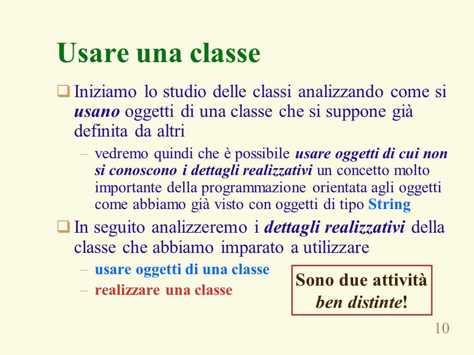 10 Usare una classe  Iniziamo lo studio delle classi analizzando come si usano oggetti di una classe che si suppone già definita da altri –vedremo qu