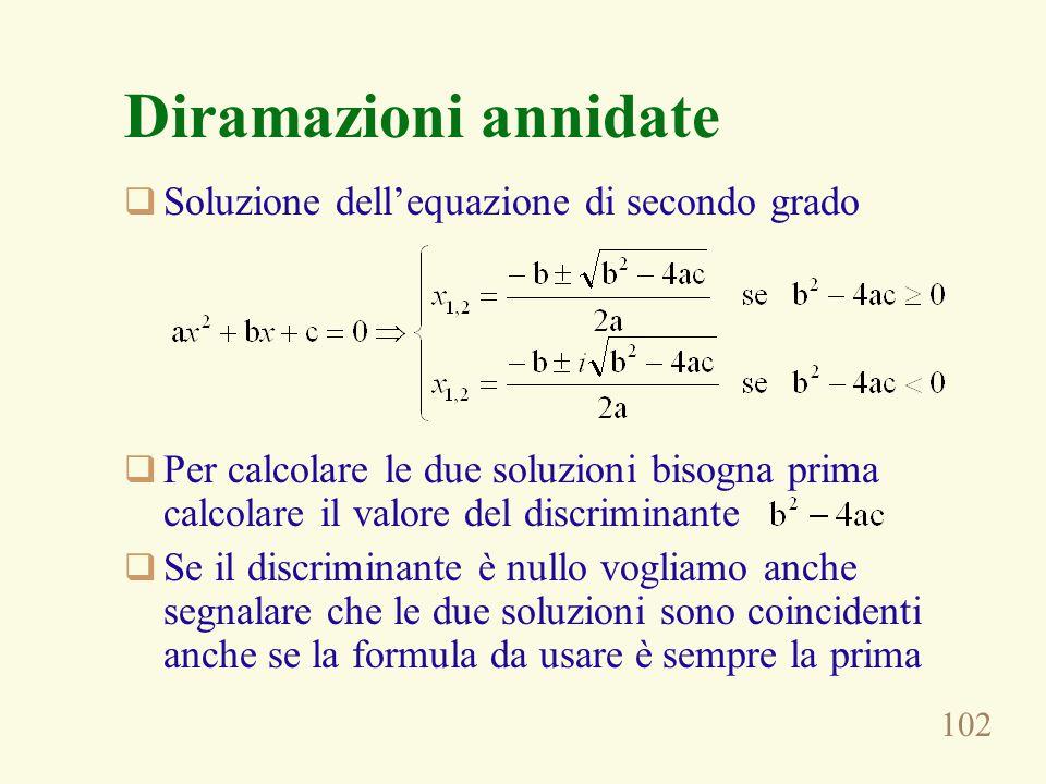 102 Diramazioni annidate  Soluzione dell'equazione di secondo grado  Per calcolare le due soluzioni bisogna prima calcolare il valore del discriminante  Se il discriminante è nullo vogliamo anche segnalare che le due soluzioni sono coincidenti anche se la formula da usare è sempre la prima