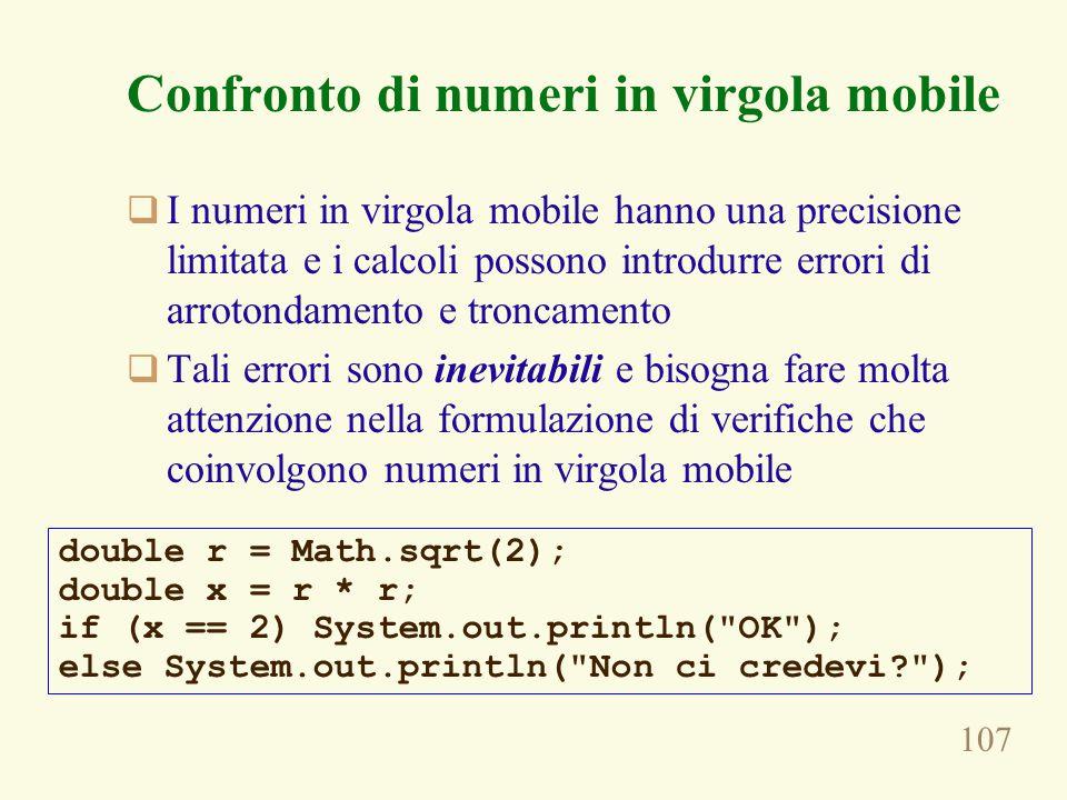 107 Confronto di numeri in virgola mobile  I numeri in virgola mobile hanno una precisione limitata e i calcoli possono introdurre errori di arrotondamento e troncamento  Tali errori sono inevitabili e bisogna fare molta attenzione nella formulazione di verifiche che coinvolgono numeri in virgola mobile double r = Math.sqrt(2); double x = r * r; if (x == 2) System.out.println( OK ); else System.out.println( Non ci credevi );