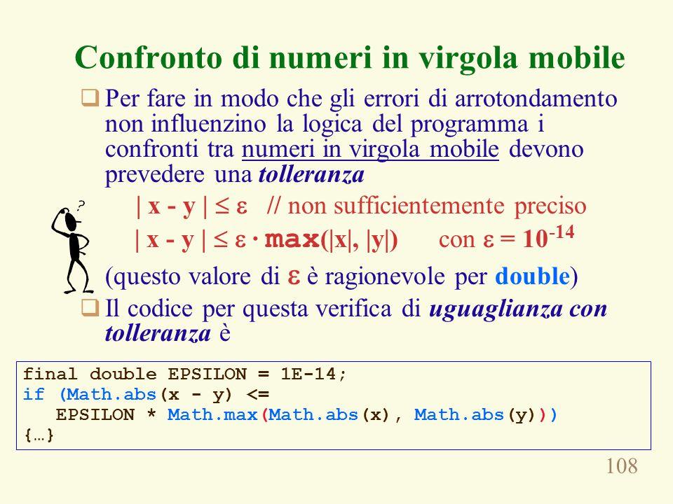 108 Confronto di numeri in virgola mobile  Per fare in modo che gli errori di arrotondamento non influenzino la logica del programma i confronti tra numeri in virgola mobile devono prevedere una tolleranza | x - y |   // non sufficientemente preciso | x - y |   · max (|x|, |y|) con  = 10 -14 (questo valore di  è ragionevole per double)  Il codice per questa verifica di uguaglianza con tolleranza è final double EPSILON = 1E-14; if (Math.abs(x - y) <= EPSILON * Math.max(Math.abs(x), Math.abs(y))) {…}
