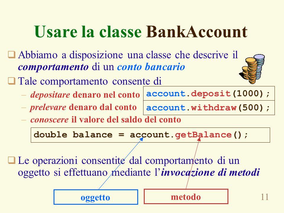 11 Usare la classe BankAccount  Abbiamo a disposizione una classe che descrive il comportamento di un conto bancario  Tale comportamento consente di