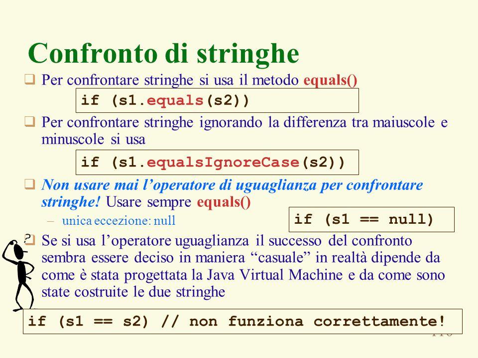 110 Confronto di stringhe  Per confrontare stringhe si usa il metodo equals()  Per confrontare stringhe ignorando la differenza tra maiuscole e minuscole si usa  Non usare mai l'operatore di uguaglianza per confrontare stringhe.