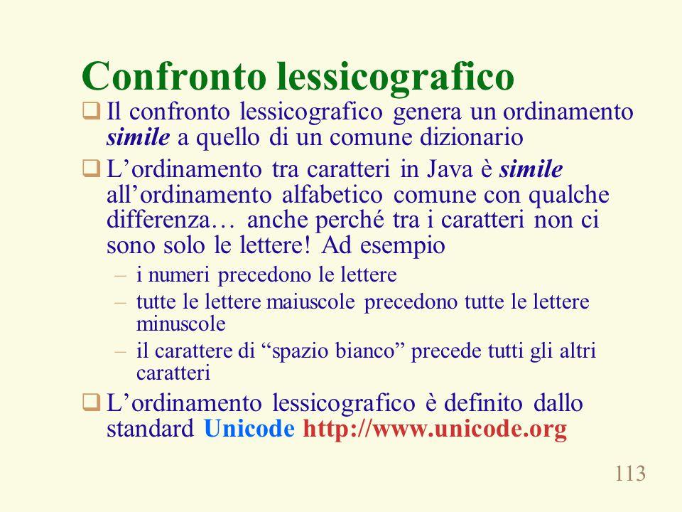 113 Confronto lessicografico  Il confronto lessicografico genera un ordinamento simile a quello di un comune dizionario  L'ordinamento tra caratteri in Java è simile all'ordinamento alfabetico comune con qualche differenza… anche perché tra i caratteri non ci sono solo le lettere.