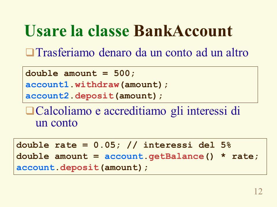 12 Usare la classe BankAccount  Trasferiamo denaro da un conto ad un altro  Calcoliamo e accreditiamo gli interessi di un conto double amount = 500;