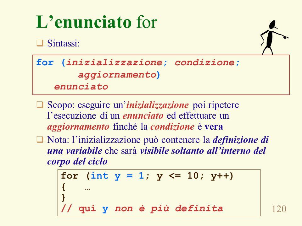 120 L'enunciato for  Sintassi:  Scopo: eseguire un'inizializzazione poi ripetere l'esecuzione di un enunciato ed effettuare un aggiornamento finché la condizione è vera  Nota: l'inizializzazione può contenere la definizione di una variabile che sarà visibile soltanto all'interno del corpo del ciclo for (inizializzazione; condizione; aggiornamento) enunciato for (int y = 1; y <= 10; y++) { … } // qui y non è più definita