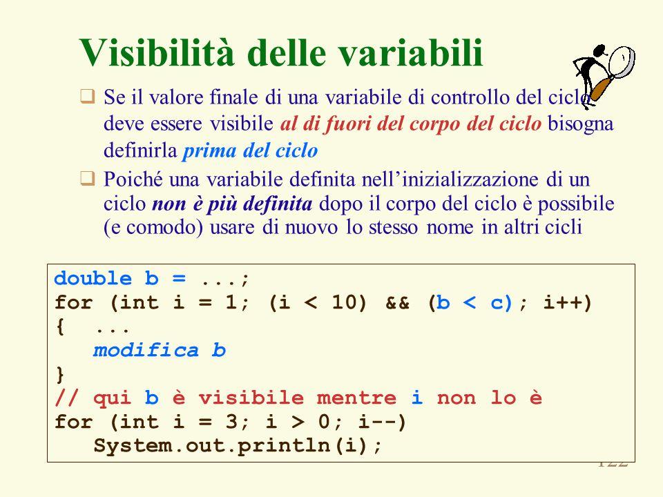 122 Visibilità delle variabili  Se il valore finale di una variabile di controllo del ciclo deve essere visibile al di fuori del corpo del ciclo bisogna definirla prima del ciclo  Poiché una variabile definita nell'inizializzazione di un ciclo non è più definita dopo il corpo del ciclo è possibile (e comodo) usare di nuovo lo stesso nome in altri cicli double b =...; for (int i = 1; (i < 10) && (b < c); i++) {...