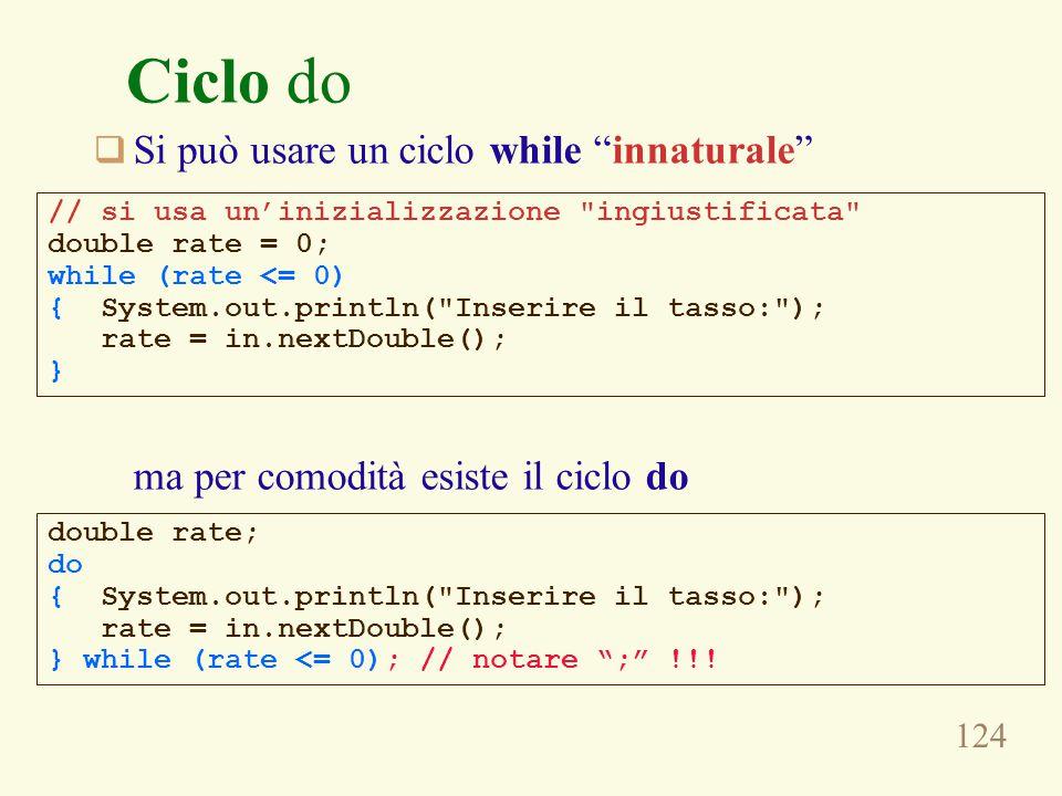 124 Ciclo do  Si può usare un ciclo while innaturale ma per comodità esiste il ciclo do double rate; do { System.out.println( Inserire il tasso: ); rate = in.nextDouble(); } while (rate <= 0); // notare ; !!.