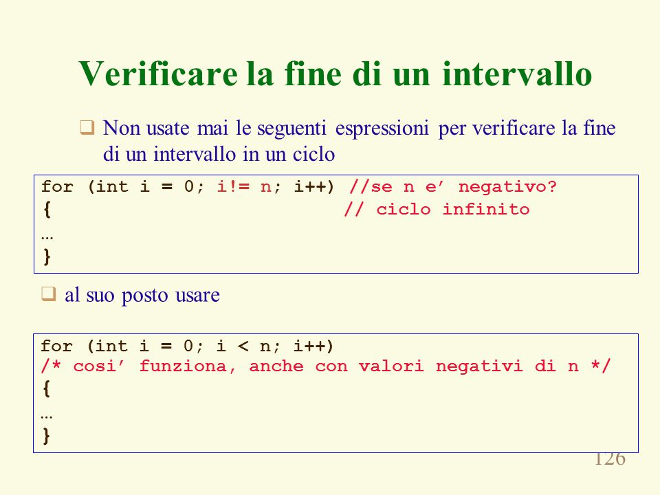 126 Verificare la fine di un intervallo  Non usate mai le seguenti espressioni per verificare la fine di un intervallo in un ciclo for (int i = 0; i!= n; i++) //se n e' negativo.