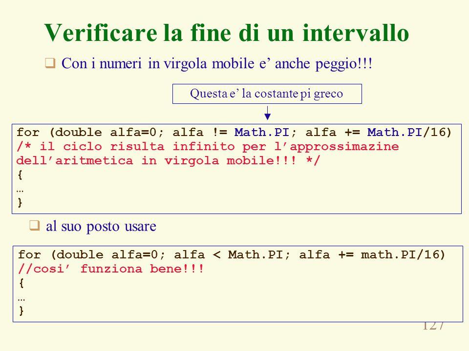 127 Verificare la fine di un intervallo  Con i numeri in virgola mobile e' anche peggio!!! for (double alfa=0; alfa != Math.PI; alfa += Math.PI/16) /