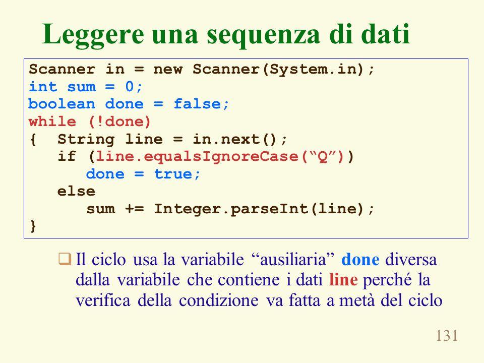 131  Il ciclo usa la variabile ausiliaria done diversa dalla variabile che contiene i dati line perché la verifica della condizione va fatta a metà del ciclo Leggere una sequenza di dati Scanner in = new Scanner(System.in); int sum = 0; boolean done = false; while (!done) { String line = in.next(); if (line.equalsIgnoreCase( Q )) done = true; else sum += Integer.parseInt(line); }