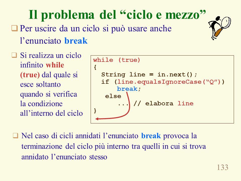 133 Il problema del ciclo e mezzo  Per uscire da un ciclo si può usare anche l'enunciato break while (true) { String line = in.next(); if (line.equalsIgnoreCase( Q )) break; else...