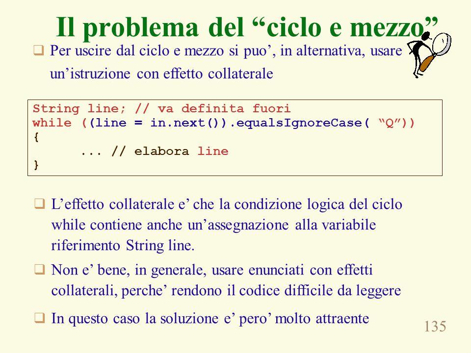 135 Il problema del ciclo e mezzo String line; // va definita fuori while ((line = in.next()).equalsIgnoreCase( Q )) {...
