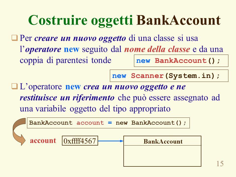 15 Costruire oggetti BankAccount  Per creare un nuovo oggetto di una classe si usa l'operatore new seguito dal nome della classe e da una coppia di p