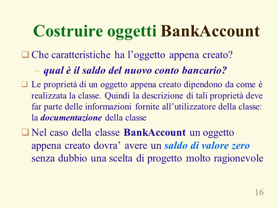 16 Costruire oggetti BankAccount  Che caratteristiche ha l'oggetto appena creato? –qual è il saldo del nuovo conto bancario?  Le proprietà di un ogg