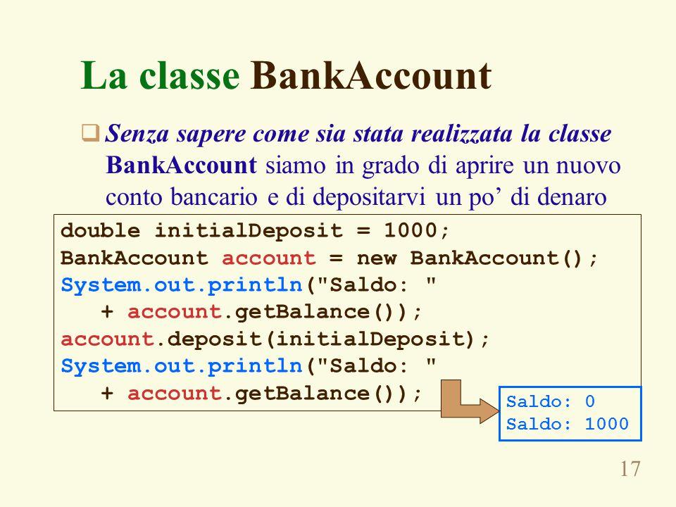 17 La classe BankAccount  Senza sapere come sia stata realizzata la classe BankAccount siamo in grado di aprire un nuovo conto bancario e di depositarvi un po' di denaro double initialDeposit = 1000; BankAccount account = new BankAccount(); System.out.println( Saldo: + account.getBalance()); account.deposit(initialDeposit); System.out.println( Saldo: + account.getBalance()); Saldo: 0 Saldo: 1000