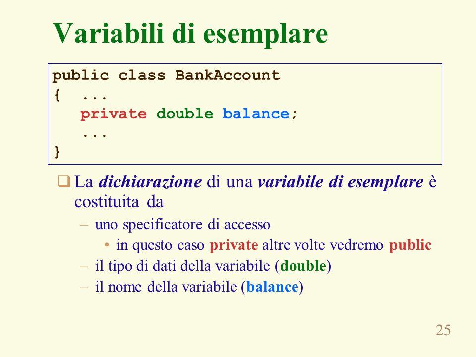 25 Variabili di esemplare  La dichiarazione di una variabile di esemplare è costituita da –uno specificatore di accesso in questo caso private altre volte vedremo public –il tipo di dati della variabile (double) –il nome della variabile (balance) public class BankAccount {...