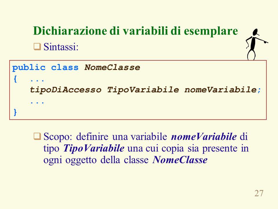 27 Dichiarazione di variabili di esemplare  Sintassi:  Scopo: definire una variabile nomeVariabile di tipo TipoVariabile una cui copia sia presente in ogni oggetto della classe NomeClasse public class NomeClasse {...