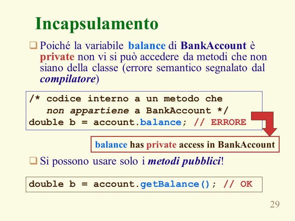 29 Incapsulamento  Poiché la variabile balance di BankAccount è private non vi si può accedere da metodi che non siano della classe (errore semantico segnalato dal compilatore)  Si possono usare solo i metodi pubblici.