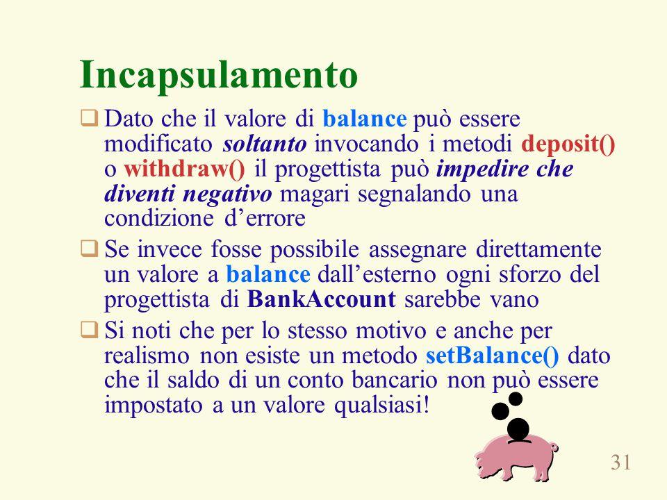 31 Incapsulamento  Dato che il valore di balance può essere modificato soltanto invocando i metodi deposit() o withdraw() il progettista può impedire