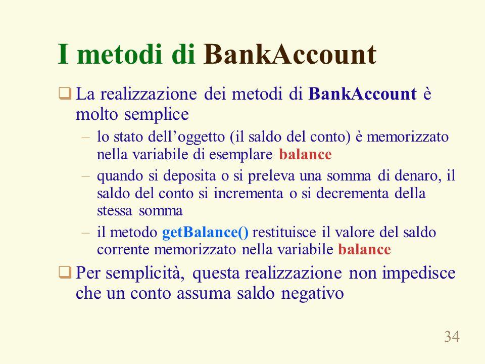 34 I metodi di BankAccount  La realizzazione dei metodi di BankAccount è molto semplice –lo stato dell'oggetto (il saldo del conto) è memorizzato nella variabile di esemplare balance –quando si deposita o si preleva una somma di denaro, il saldo del conto si incrementa o si decrementa della stessa somma –il metodo getBalance() restituisce il valore del saldo corrente memorizzato nella variabile balance  Per semplicità, questa realizzazione non impedisce che un conto assuma saldo negativo
