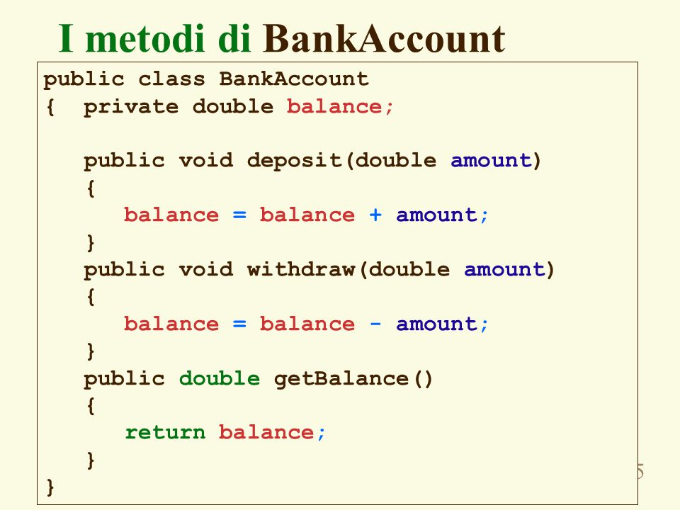 35 I metodi di BankAccount public class BankAccount { private double balance; public void deposit(double amount) { balance = balance + amount; } public void withdraw(double amount) { balance = balance - amount; } public double getBalance() { return balance; }