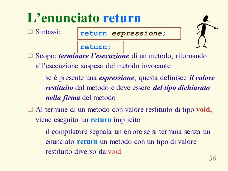 36 L'enunciato return  Sintassi:  Scopo: terminare l'esecuzione di un metodo, ritornando all'esecuzione sospesa del metodo invocante –se è presente