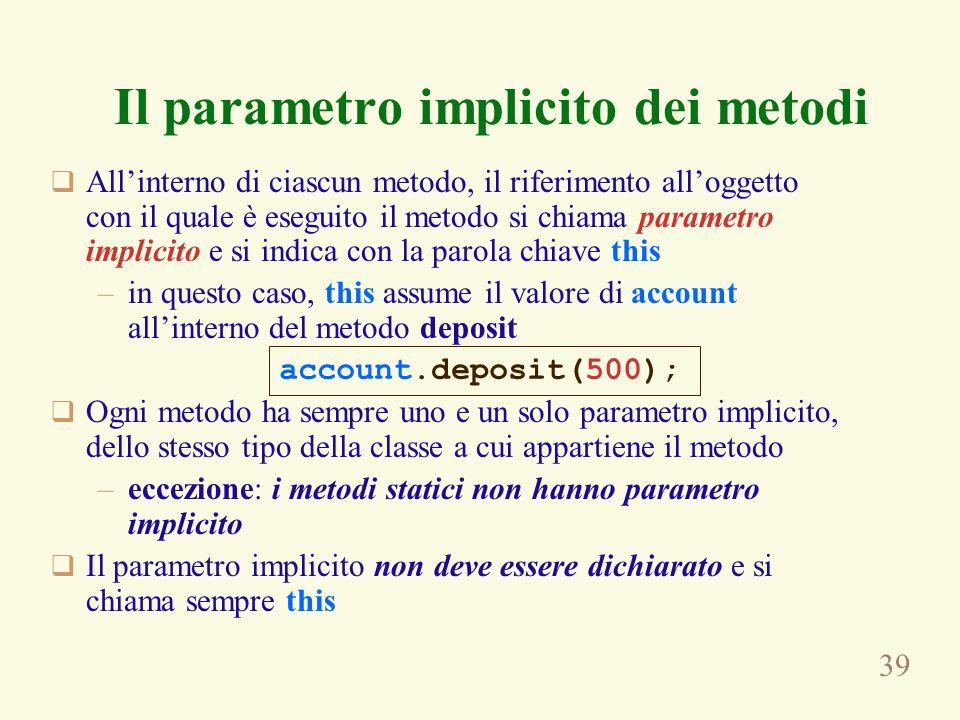 39  All'interno di ciascun metodo, il riferimento all'oggetto con il quale è eseguito il metodo si chiama parametro implicito e si indica con la paro
