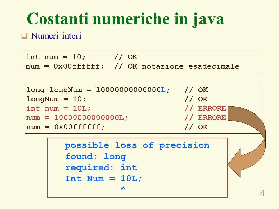 4 Costanti numeriche in java  Numeri interi int num = 10; // OK num = 0x00ffffff; // OK notazione esadecimale long longNum = 10000000000000L; // OK longNum = 10; // OK int num = 10L; // ERRORE num = 10000000000000L; // ERRORE num = 0x00ffffff; // OK possible loss of precision found: long required: int Int Num = 10L; ^